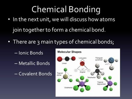Chemical Bonding In the next unit, we will discuss how atoms join together to form a chemical bond. There are 3 main types of chemical bonds; – Ionic Bonds.