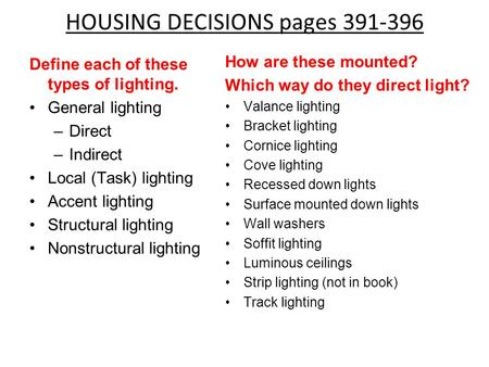HOUSING DECISIONS pages 391-396 How are these mounted? Which way do they direct light? Valance lighting Bracket lighting Cornice lighting Cove lighting.