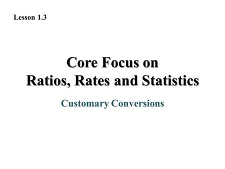 Customary Conversions Lesson 1.3 Core Focus on Ratios, Rates and Statistics.