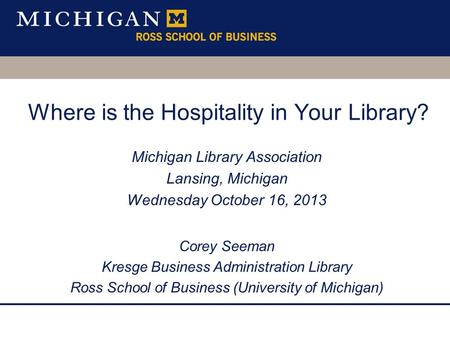 Where is the Hospitality in Your Library? Michigan Library Association Lansing, Michigan Wednesday October 16, 2013 Corey Seeman Kresge Business Administration.