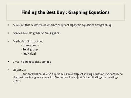 Finding the Best Buy : Graphing Equations Mini-unit that reinforces learned concepts of algebraic equations and graphing. Grade Level: 8 th grade or Pre-Algebra.