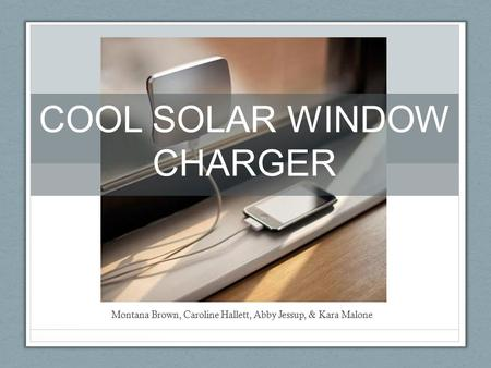 Montana Brown, Caroline Hallett, Abby Jessup, & Kara Malone COOL SOLAR WINDOW CHARGER.