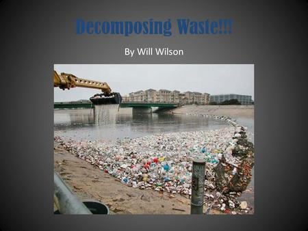 Decomposing Waste!!! By Will Wilson Purpose The purpose of my power point is to make people understand the harm that garbage does to the environment!!!
