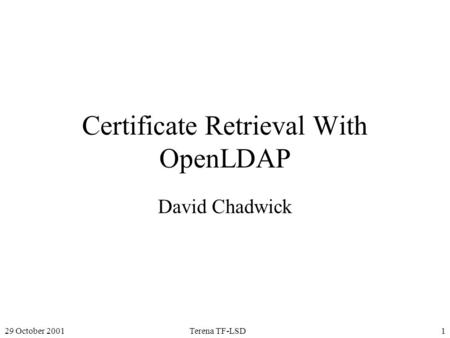 29 October 2001Terena TF-LSD1 Certificate Retrieval With OpenLDAP David Chadwick.