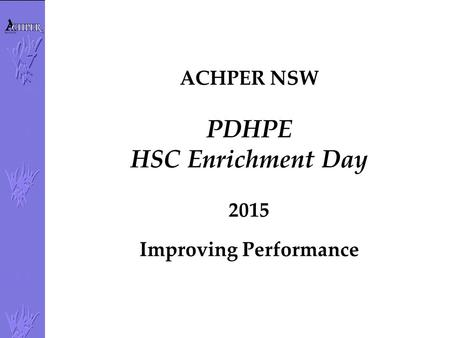 ACHPER NSW PDHPE HSC Enrichment Day 2015 Improving Performance.
