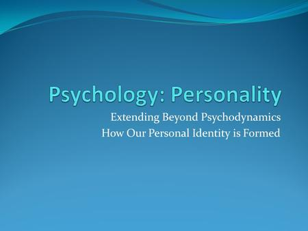 Extending Beyond Psychodynamics How Our Personal Identity is Formed.