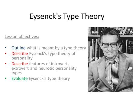 Eysenck's Type Theory Lesson objectives: Outline what is meant by a type theory Describe Eysenck's type theory of personality Describe features of introvert,