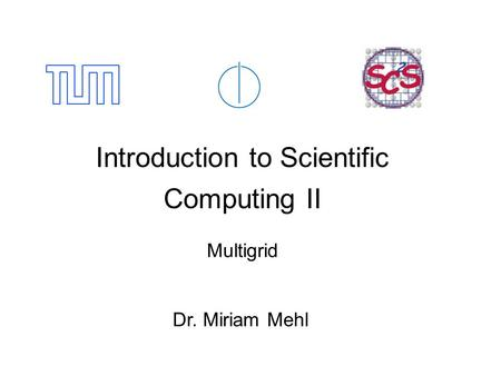 Introduction to Scientific Computing II Multigrid Dr. Miriam Mehl.