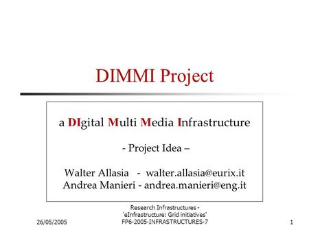 26/05/2005 Research Infrastructures - 'eInfrastructure: Grid initiatives' FP6-2005-INFRASTRUCTURES-71 DIMMI Project a DI gital M ulti M edia I nfrastructure.