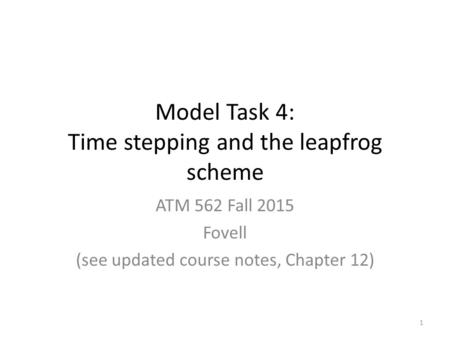 Model Task 4: Time stepping and the leapfrog scheme ATM 562 Fall 2015 Fovell (see updated course notes, Chapter 12) 1.