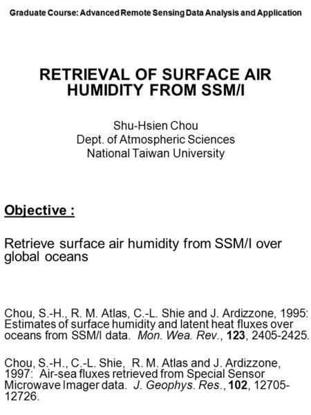 Graduate Course: Advanced Remote Sensing Data Analysis and Application RETRIEVAL OF SURFACE AIR HUMIDITY FROM SSM/I Shu-Hsien Chou Dept. of Atmospheric.
