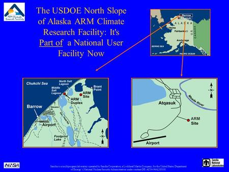 The USDOE North Slope of Alaska ARM Climate Research Facility: It's Part of a National User Facility Now Sandia is a multiprogram laboratory operated by.