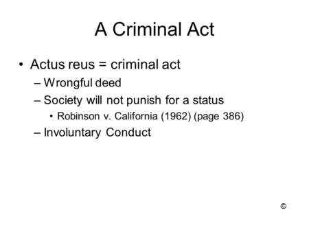A Criminal Act Actus reus = criminal act –Wrongful deed –Society will not punish for a status Robinson v. California (1962) (page 386) –Involuntary Conduct.