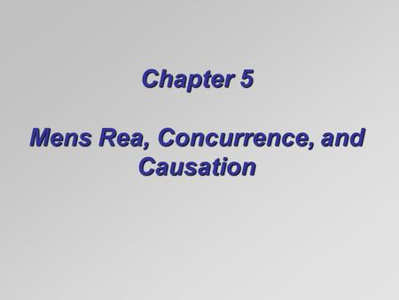 Chapter 5 Mens Rea, Concurrence, and Causation. Mens Rea (Criminal Intent)  The mental part of crimes:  Mens rea (guilty mind)  Scienter (guilty knowledge)