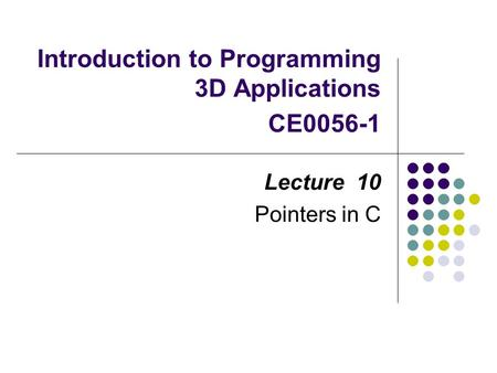 Introduction to Programming 3D Applications CE0056-1 Lecture 10 Pointers in C.