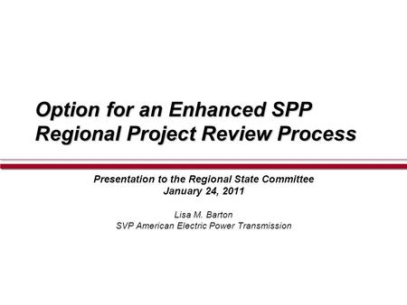 Option for an Enhanced SPP Regional Project Review Process Presentation to the Regional State Committee January 24, 2011 Lisa M. Barton SVP American Electric.