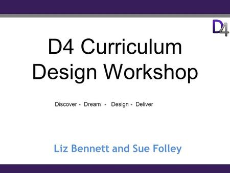 D4 Curriculum Design Workshop Liz Bennett and Sue Folley Discover - Dream - Design - Deliver.