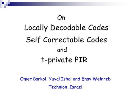 On Locally Decodable Codes Self Correctable Codes t-private PIR and Omer Barkol, Yuval Ishai and Enav Weinreb Technion, Israel.