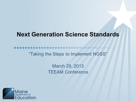 "Next Generation Science Standards ""Taking the Steps to Implement NGSS"" March 29, 2013 TEEAM Conference."