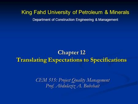 Chapter 12 Translating Expectations to Specifications CEM 515: Project Quality Management Prof. Abdulaziz A. Bubshait King Fahd University of Petroleum.