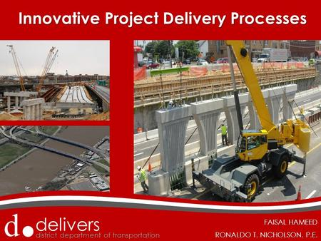 D.d. delivers district department of transportation d.d. delivers FAISAL HAMEED RONALDO T. NICHOLSON. P.E. Innovative Project Delivery Processes Innovative.