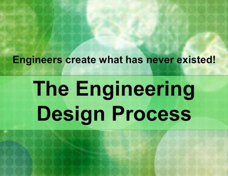 Engineers create what has never existed! The Engineering Design Process.