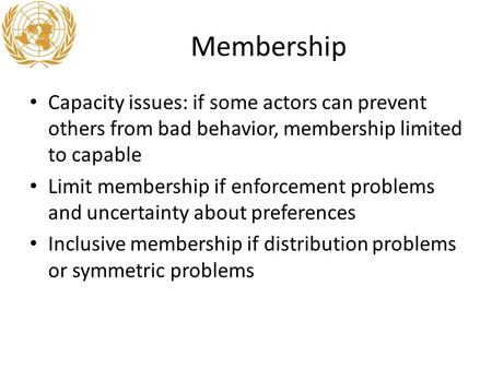 Membership Capacity issues: if some actors can prevent others from bad behavior, membership limited to capable Limit membership if enforcement problems.