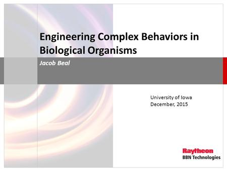 Engineering Complex Behaviors in Biological Organisms Jacob Beal University of Iowa December, 2015.