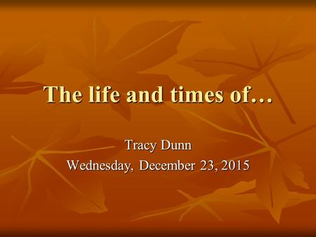 The life and times of… Tracy Dunn Wednesday, December 23, 2015Wednesday, December 23, 2015Wednesday, December 23, 2015Wednesday, December 23, 2015.