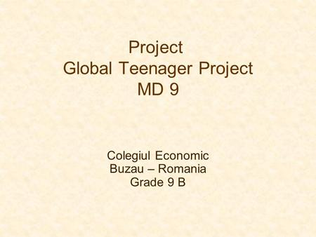 Project Global Teenager Project MD 9 Colegiul Economic Buzau – Romania Grade 9 B.