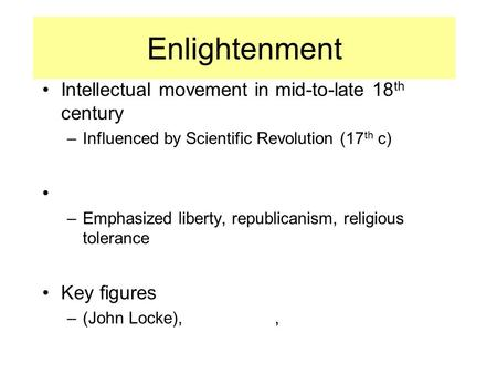 Enlightenment Intellectual movement in mid-to-late 18 th century –Influenced by Scientific Revolution (17 th c) –Emphasized liberty, republicanism, religious.