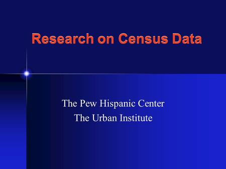 Research on Census Data The Pew Hispanic Center The Urban Institute.