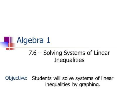 Algebra 1 7.6 – Solving Systems of Linear Inequalities Objective: Students will solve systems of linear inequalities by graphing.