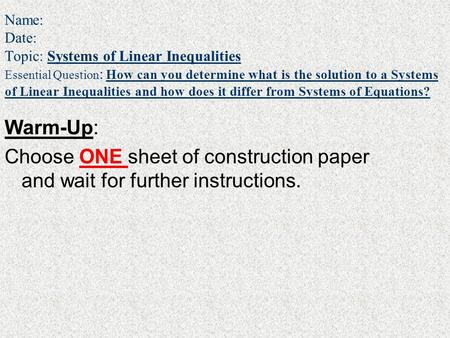 Name: Date: Topic: Systems of Linear Inequalities Essential Question : How can you determine what is the solution to a Systems of Linear Inequalities and.