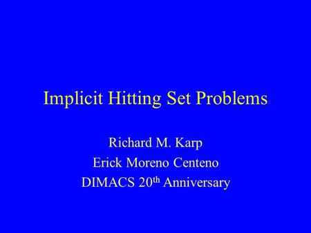 Implicit Hitting Set Problems Richard M. Karp Erick Moreno Centeno DIMACS 20 th Anniversary.