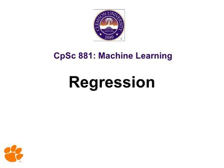 CpSc 881: Machine Learning Regression. 2 Copy Right Notice Most slides in this presentation are adopted from slides of text book and various sources.