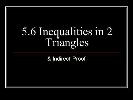 5.6 Inequalities in 2 Triangles & Indirect Proof.