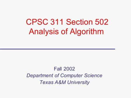 CPSC 311 Section 502 Analysis of Algorithm Fall 2002 Department of Computer Science Texas A&M University.