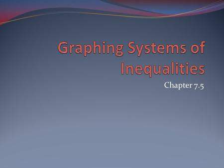 Chapter 7.5. Graphing Systems of Inequalities Lesson Objective: NCSCOS 2.01 Students will know how to graph a system of linear inequalities.
