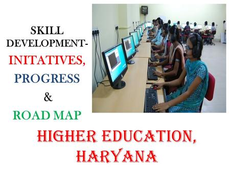 SKILL DEVELOPMENT- INITATIVES, PROGRESS & ROAD MAP HIGHER EDUCATION, HARYANA.
