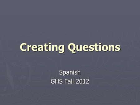 Creating Questions Spanish GHS Fall 2012. Why should you create questions? ► Creating questions can help you study, and be ENGAGED with the study material.
