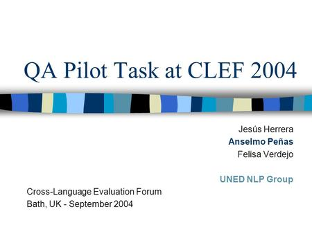 QA Pilot Task at CLEF 2004 Jesús Herrera Anselmo Peñas Felisa Verdejo UNED NLP Group Cross-Language Evaluation Forum Bath, UK - September 2004.
