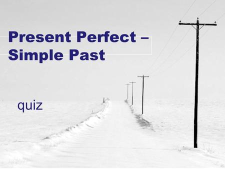 Present Perfect – Simple Past quiz. 1) I.............. (listen) to the new Tom Waits CD yet. a)haven't listened b)have listened c)listened 2) She..........