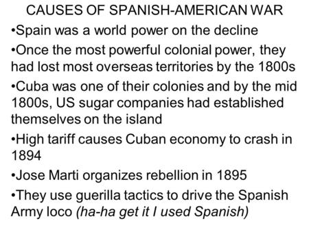 CAUSES OF SPANISH-AMERICAN WAR Spain was a world power on the decline Once the most powerful colonial power, they had lost most overseas territories by.