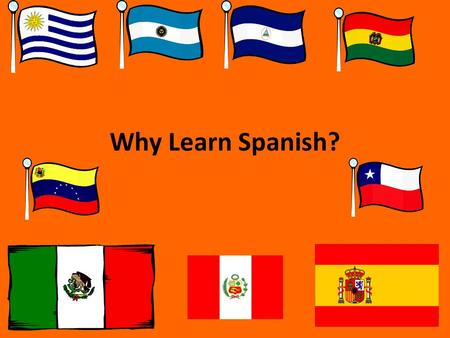 Why Learn Spanish?. So, you're in a Spanish class… *Whether YOU wanted to study Spanish, *Your PARENTS wanted you to study Spanish, *Spanish is the ONLY.