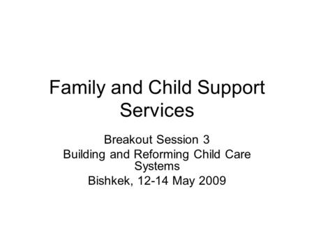 Family and Child Support Services Breakout Session 3 Building and Reforming Child Care Systems Bishkek, 12-14 May 2009.