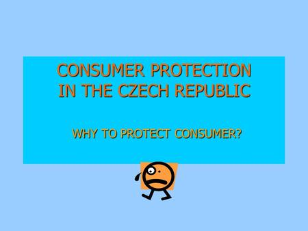 CONSUMER PROTECTION IN THE CZECH REPUBLIC WHY TO PROTECT CONSUMER?