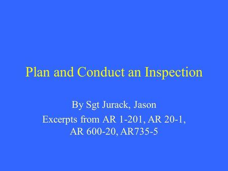 Plan and Conduct an Inspection By Sgt Jurack, Jason Excerpts from AR 1-201, AR 20-1, AR 600-20, AR735-5.