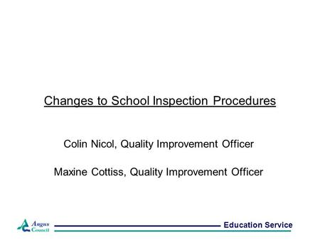 Changes to School Inspection Procedures Colin Nicol, Quality Improvement Officer Maxine Cottiss, Quality Improvement Officer Education Service.