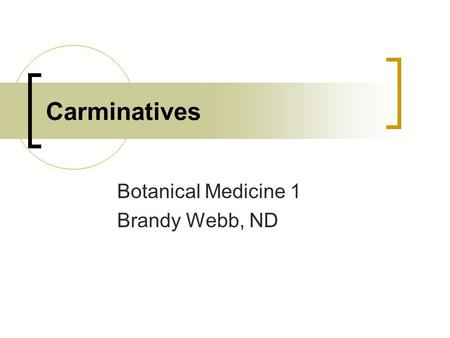 Carminatives Botanical Medicine 1 Brandy Webb, ND.